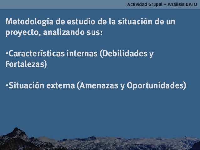Actividad Grupal – Análisis DAFOMetodología de estudio de la situación de unproyecto, analizando sus:•Características inte...
