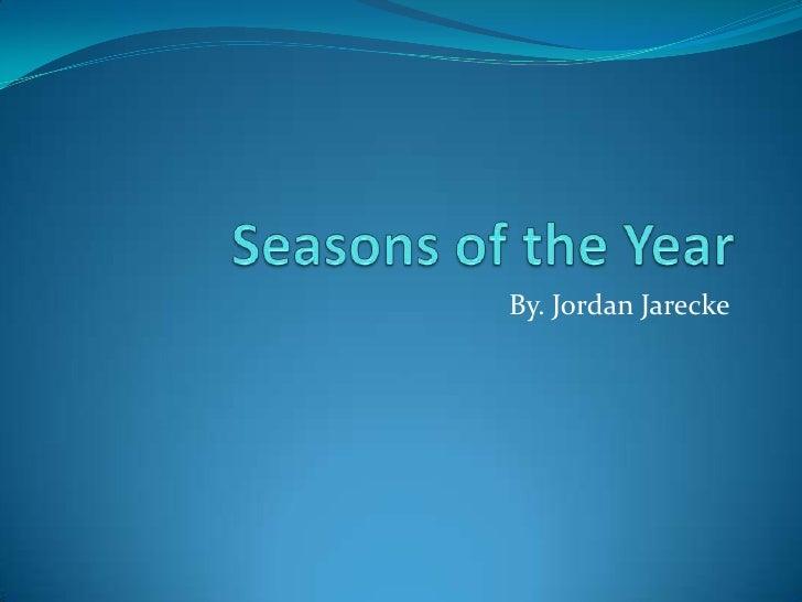 Seasons of the Year<br />By. Jordan Jarecke<br />