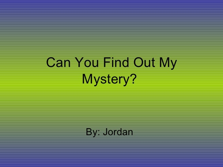 Can You Find Out My Mystery?  By: Jordan