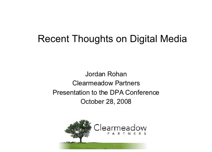 Recent Thoughts on Digital Media Jordan Rohan Clearmeadow Partners Presentation to the DPA Conference October 28, 2008