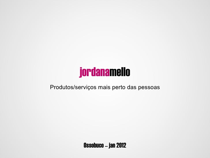 jordanamello                iProdutos/serviços mais perto das pessoas            Ossobuco – jan 2012