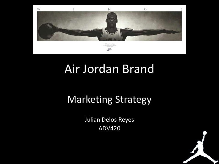 Air Jordan BrandMarketing Strategy   Julian Delos Reyes         ADV420