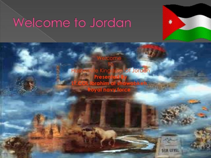 Welcome              ToHashemite Kingdom Of Jordan         Presented ByLT.COL Ibrahim al shawabkeh      Royal navy force
