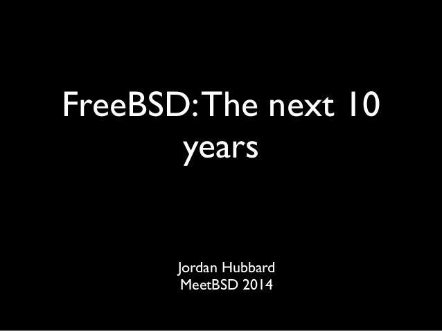 FreeBSD: The next 10  years  Jordan Hubbard  MeetBSD 2014