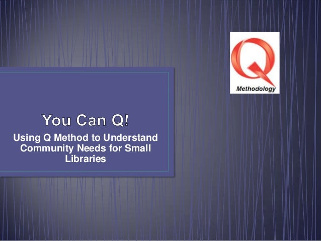 Big Talk From Small Libraries 2014: You Can Q! Using Q Method to Understand Community Needs for Small Libraries