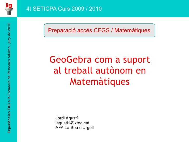 Experiències TAC  a la Formació de Persones Adultes | juny de 2010 GeoGebra  com  a  suport al treball autònom en Matemàti...