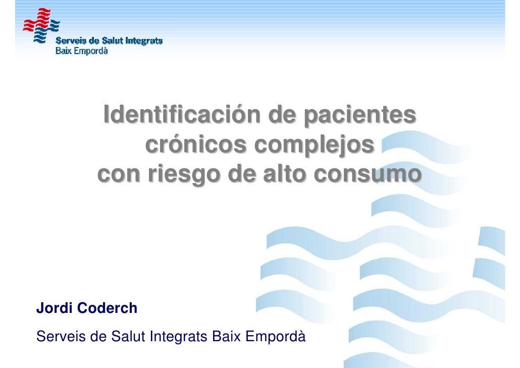 Identificación de pacientes            crónicos complejos        con riesgo de alto consumoJordi CoderchServeis de Salut I...