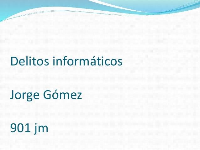 Delitos informáticos Jorge Gómez 901 jm