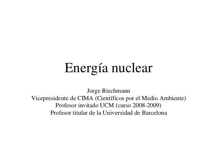 Energía nuclear                       Jorge RiechmannVicepresidente de CIMA (Científicos por el Medio Ambiente)         Pr...