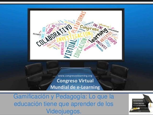 Gamificación y Pedagogía: Lo que la educación tiene que aprender de los Videojuegos. www.congresoelearning.org Congreso Vi...