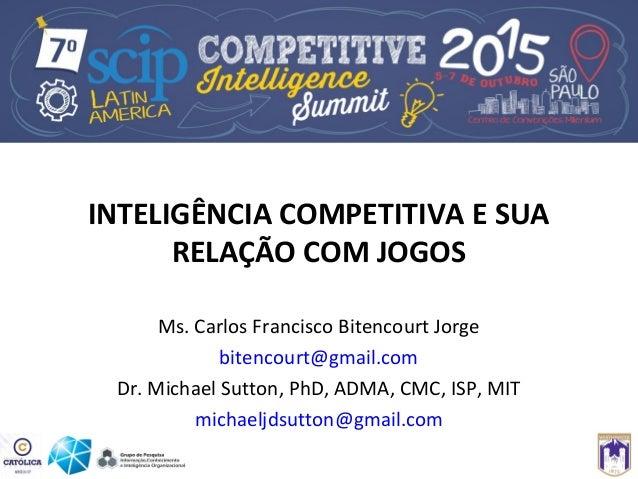 INTELIGÊNCIA COMPETITIVA E SUA RELAÇÃO COM JOGOS Ms. Carlos Francisco Bitencourt Jorge bitencourt@gmail.com Dr. Michael Su...