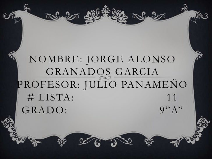Nombre: Jorge Alonso Granados Garciaprofesor: Julio Panameño # lista:                          11grado:                   ...