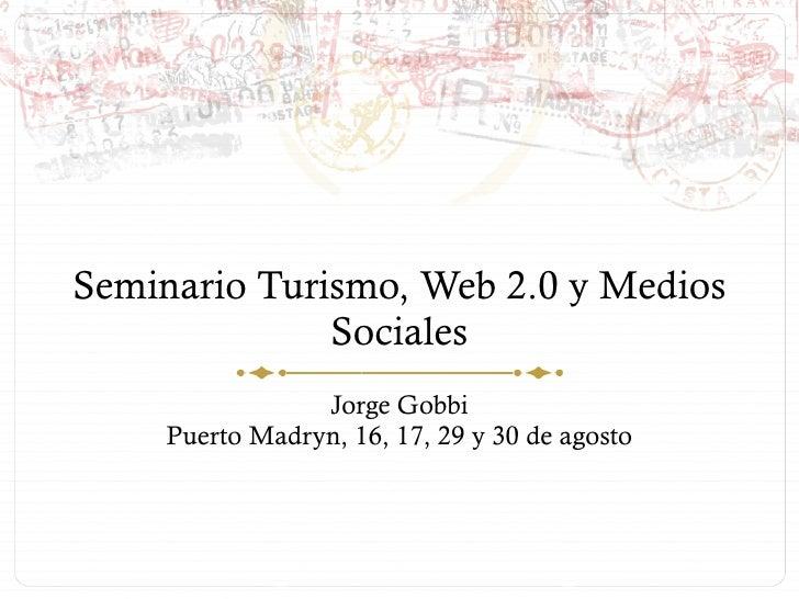Seminario Turismo, Web 2.0 y Medios Sociales Jorge Gobbi Puerto Madryn, 16, 17, 29 y 30 de agosto