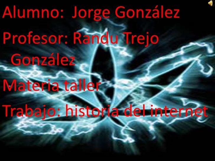 Alumno:  Jorge González<br />Profesor: Randu Trejo González<br />Materia taller <br />Trabajo: historia del internet<br />