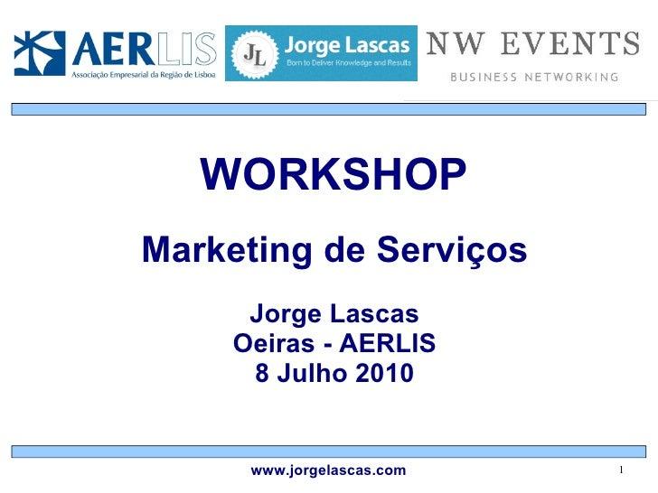 WORKSHOP Marketing de Serviços Jorge Lascas Oeiras - AERLIS 8 Julho 2010 www.jorgelascas.com