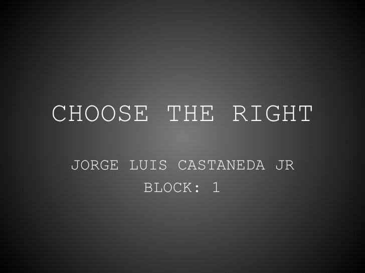 CHOOSE THE RIGHT JORGE LUIS CASTANEDA JR BLOCK: 1