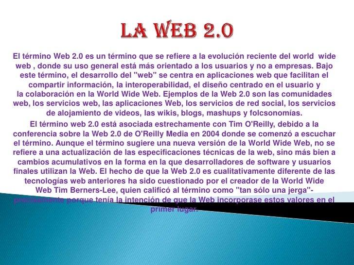 La web 2.0<br />El términoWeb 2.0es un término que se refiere a la evolución reciente del world  wide web, donde su uso...