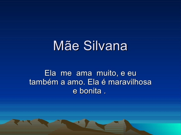 Mãe Silvana Ela  me  ama  muito, e eu também a amo. Ela é maravilhosa e bonita .