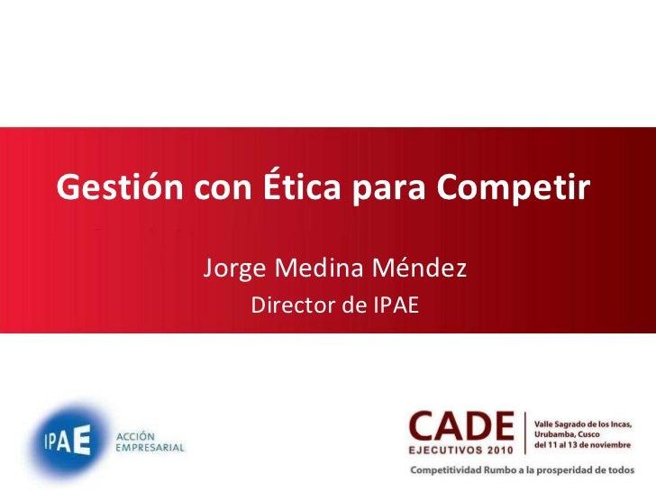 Gestión con Ética para Competir  Jorge Medina Méndez Director de IPAE 27/11/11