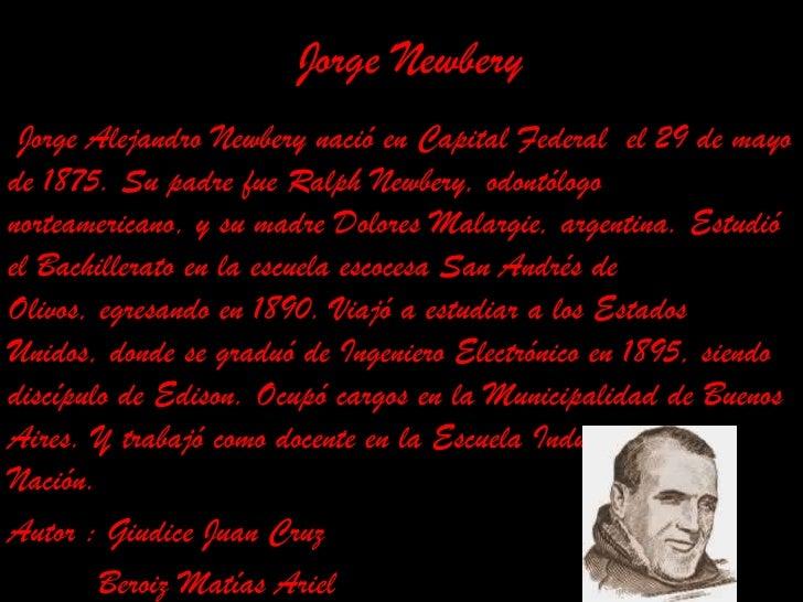 Jorge Newbery<br /> Jorge Alejandro Newbery nació en Capital Federal el 29 de mayo de 1875. Su padre fue Ralph Newbery, o...