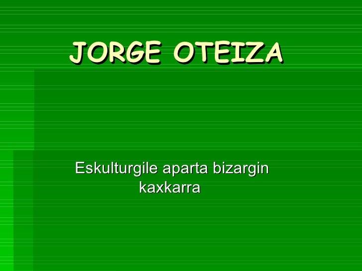 JORGE OTEIZA Eskulturgile aparta bizargin kaxkarra