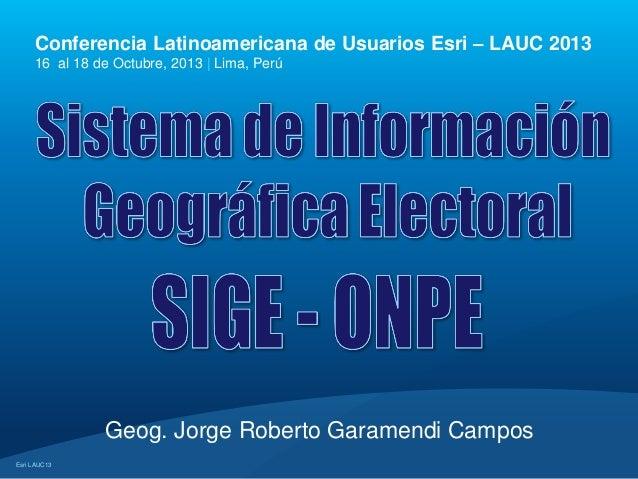 Conferencia Latinoamericana de Usuarios Esri – LAUC 2013 16 al 18 de Octubre, 2013 | Lima, Perú  Geog. Jorge Roberto Garam...