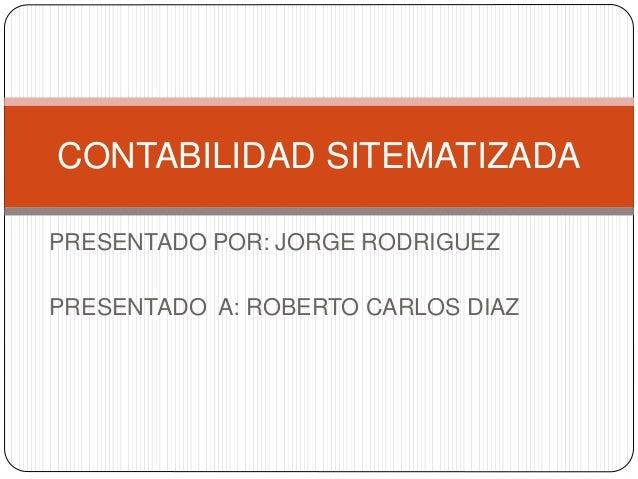 PRESENTADO POR: JORGE RODRIGUEZ PRESENTADO A: ROBERTO CARLOS DIAZ CONTABILIDAD SITEMATIZADA
