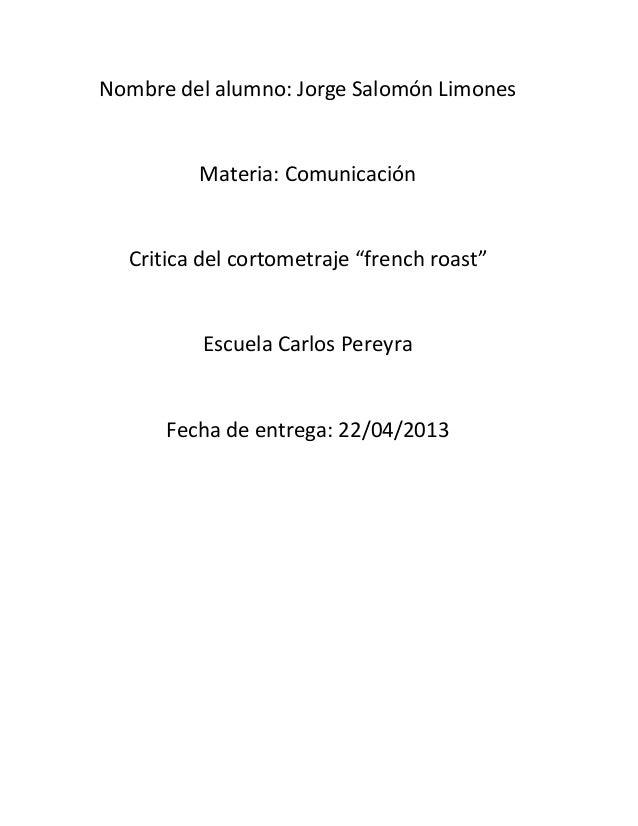 """Nombre del alumno: Jorge Salomón LimonesMateria: ComunicaciónCritica del cortometraje """"french roast""""Escuela Carlos Pereyra..."""