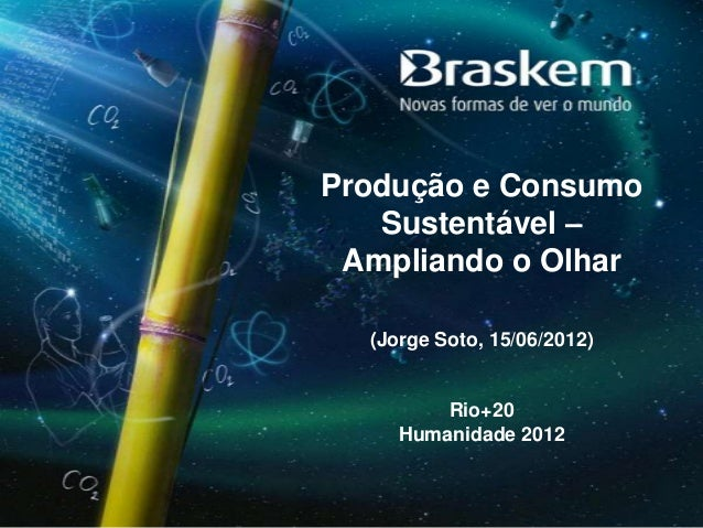 Produção e Consumo   Sustentável – Ampliando o Olhar  (Jorge Soto, 15/06/2012)         Rio+20     Humanidade 2012