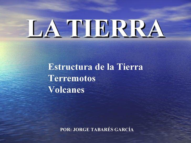 LA TIERRA POR: JORGE TABARÉS GARCÍA Estructura de la Tierra Terremotos Volcanes