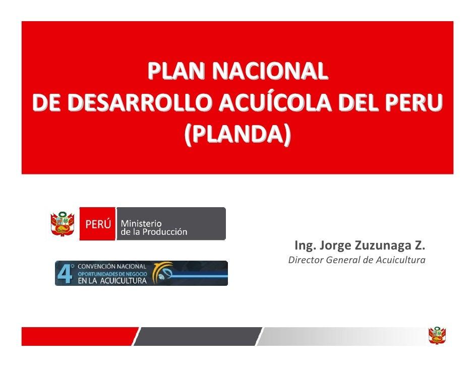 PLANNACIONAL DEDESARROLLOACUÍCOLADELPERU            (PLANDA)                        Ing.JorgeZuzunagaZ.           ...