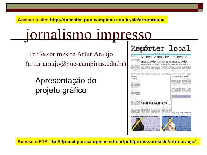 jornalismo impresso   Professor mestre Artur Araujo  (artur.araujo@puc-campinas.edu.br) Apresentação do  projeto gráfico A...