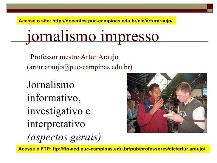 jornalismo impresso   Professor mestre Artur Araujo  (artur.araujo@puc-campinas.edu.br) Jornalismo informativo, investigat...