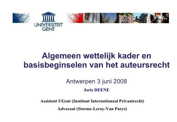 Algemeen wettelijk kader en basisbeginselen van het auteursrecht   Antwerpen 3 juni 2008 Assistent UGent (Instituut Intern...