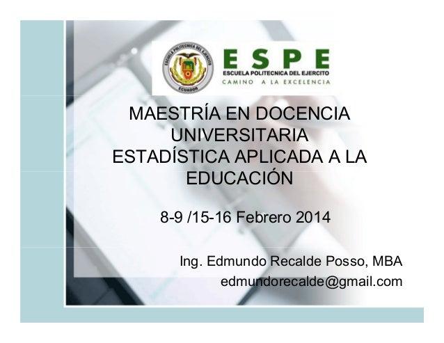 MAESTRÍA EN DOCENCIA UNIVERSITARIA ESTADÍSTICA APLICADA A LA EDUCACIÓN 8-9 /15-16 Febrero 2014 Ing. Edmundo Recalde Posso,...