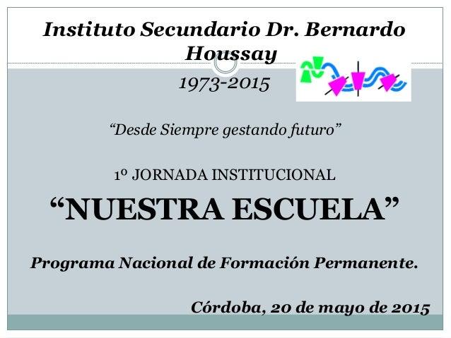 """Instituto Secundario Dr. Bernardo Houssay 1973-2015 """"Desde Siempre gestando futuro"""" 1º JORNADA INSTITUCIONAL """"NUESTRA ESCU..."""