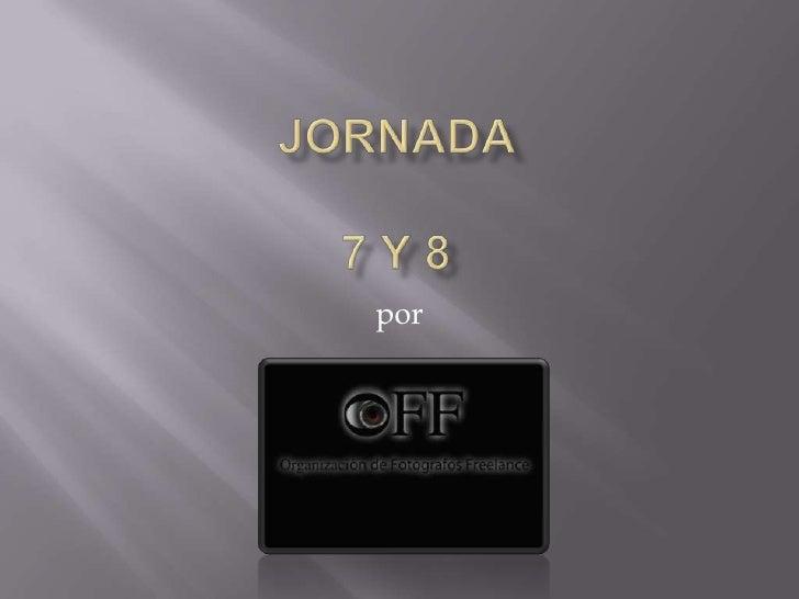 JORNADA 7 Y 8<br />por  <br />