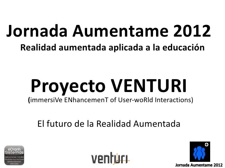 Jornada Aumentame 2012 Realidad aumentada aplicada a la educación   Proyecto VENTURI  (immersiVe ENhancemenT of User-woRld...