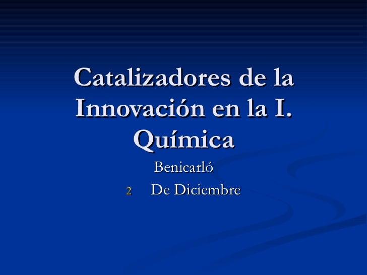 Catalizadores de la Innovación en la I. Química <ul><li>Benicarló </li></ul><ul><li>De Diciembre </li></ul>