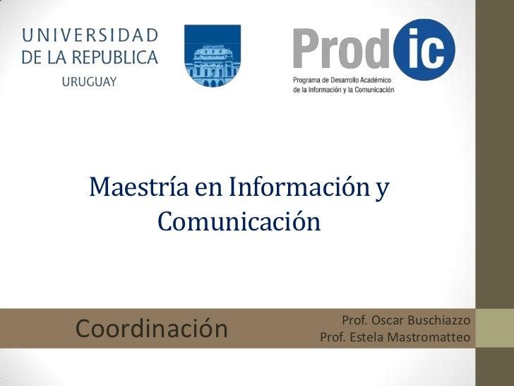 Maestría en Información y      Comunicación                        Prof. Oscar BuschiazzoCoordinación        Prof. Estela ...