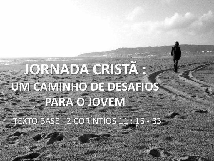 JORNADA CRISTÃ :UM CAMINHO DE DESAFIOS     PARA O JOVEMTEXTO BASE : 2 CORÍNTIOS 11 : 16 - 33