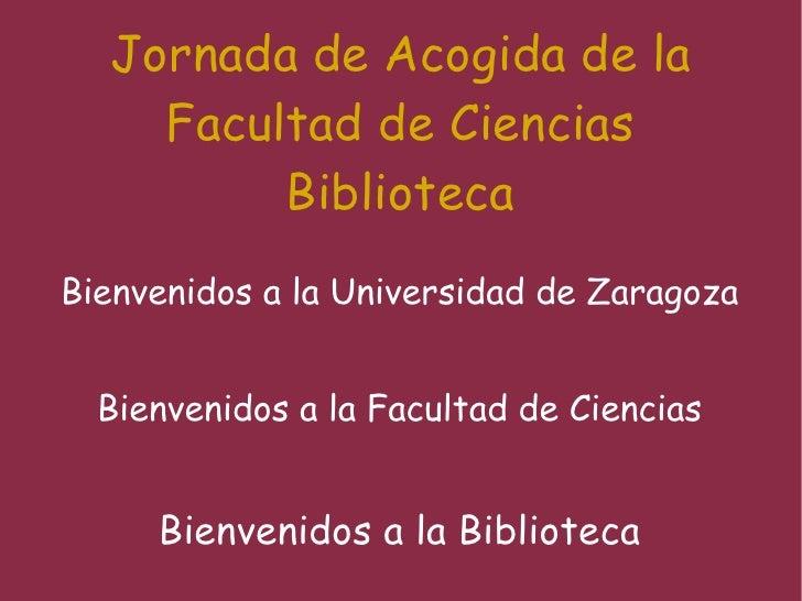 Jornada de Acogida de la Facultad de Ciencias Biblioteca Bienvenidos a la Universidad de Zaragoza Bienvenidos a la Faculta...