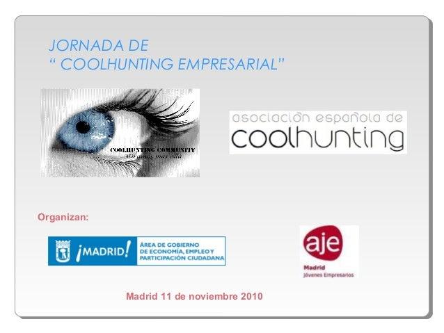 """JORNADA DE """" COOLHUNTING EMPRESARIAL"""" Madrid 11 de noviembre 2010 Organizan:"""