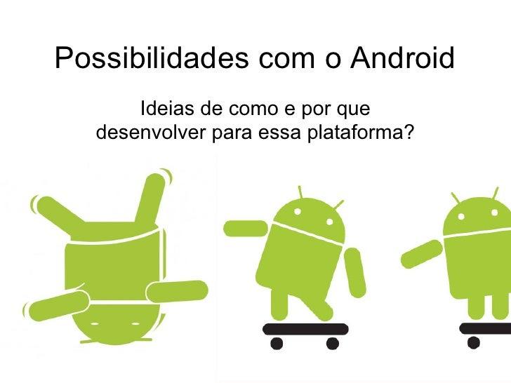 Possibilidades com o Android      Ideias de como e por que  desenvolver para essa plataforma?