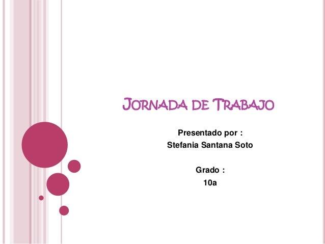 JORNADA DE TRABAJO Presentado por : Stefania Santana Soto Grado : 10a
