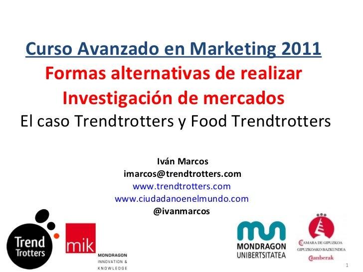 Curso Avanzado en Marketing 2011 Formas alternativas de realizar Investigación de mercados   El caso Trendtrotters y Food ...