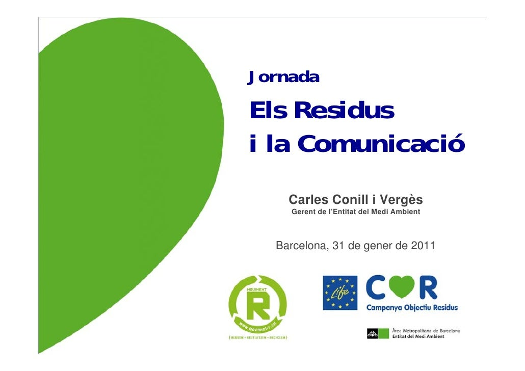 JornadaEls Residusi la Comunicació    Carles Conill i Vergès    Gerent de l'Entitat del Medi Ambient  Barcelona, 31 de gen...