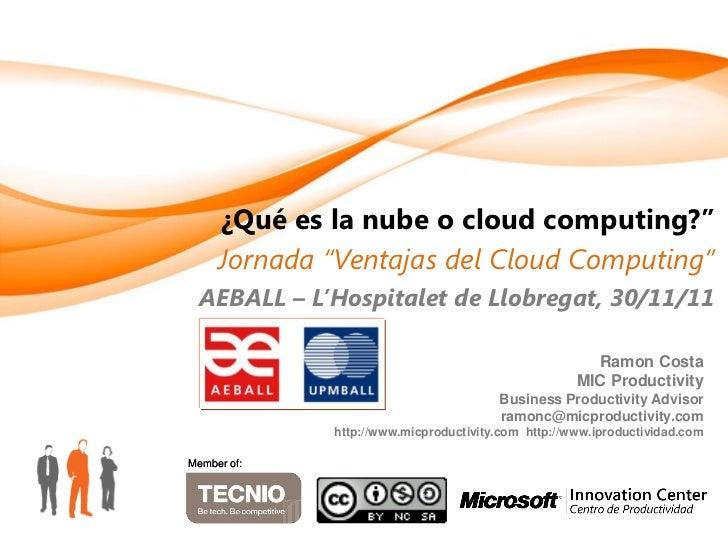 """¿Qué es la nube o cloud computing?""""     Jornada """"Ventajas del Cloud Computing""""  AEBALL – L'Hospitalet de Llobregat, 30/11/..."""