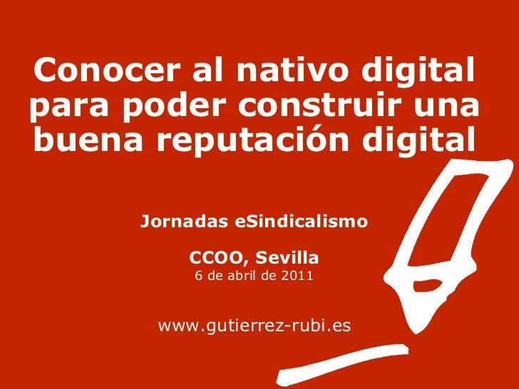 Conocer al nativo digital para poder construir una buena reputación digital Jornadas eSindicalismo CCOO, Sevilla 6 de abri...