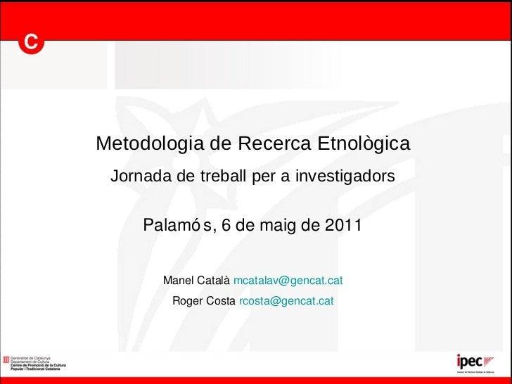 Metodologia de Recerca Etnològica Jornada de treball per a investigadors Palamós, 6 de maig de 2011 Manel Català  [email_a...